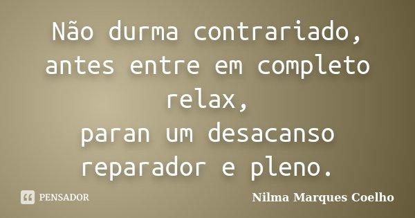Não durma contrariado, antes entre em completo relax, paran um desacanso reparador e pleno.... Frase de Nilma Marques Coelho.