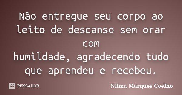 Não entregue seu corpo ao leito de descanso sem orar com humildade, agradecendo tudo que aprendeu e recebeu.... Frase de Nilma Marques Coelho.