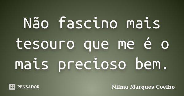 Não fascino mais tesouro que me é o mais precioso bem.... Frase de Nilma Marques Coelho.