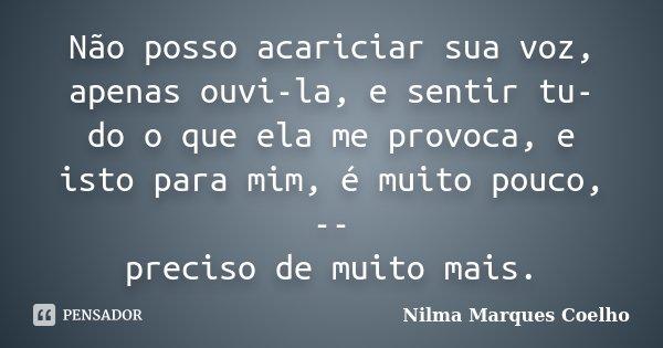 Não posso acariciar sua voz, apenas ouvi-la, e sentir tu- do o que ela me provoca, e isto para mim, é muito pouco, -- preciso de muito mais.... Frase de Nilma Marques Coelho.