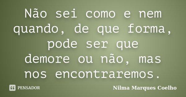 Não sei como e nem quando, de que forma, pode ser que demore ou não, mas nos encontraremos.... Frase de Nilma Marques Coelho.
