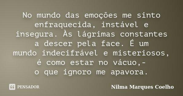 No mundo das emoções me sinto enfraquecida, instável e insegura. Às lágrimas constantes a descer pela face. É um mundo indecifrável e misteriosos, é como estar ... Frase de Nilma Marques Coelho.