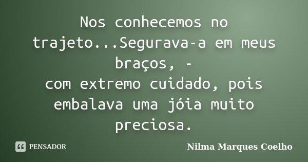 Nos conhecemos no trajeto...Segurava-a em meus braços, - com extremo cuidado, pois embalava uma jóia muito preciosa.... Frase de Nilma Marques Coelho.