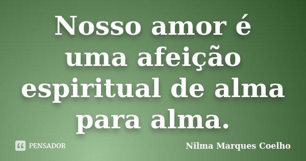 Nosso amor é uma afeição espiritual de alma para alma.... Frase de Nilma Marques Coelho.