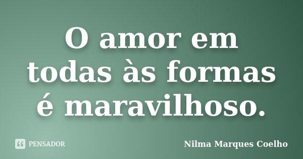 O amor em todas às formas é maravilhoso.... Frase de Nilma Marques Coelho.