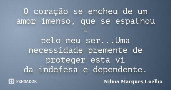 O coração se encheu de um amor imenso, que se espalhou - pelo meu ser...Uma necessidade premente de proteger esta vi da indefesa e dependente.... Frase de Nilma Marques Coelho.