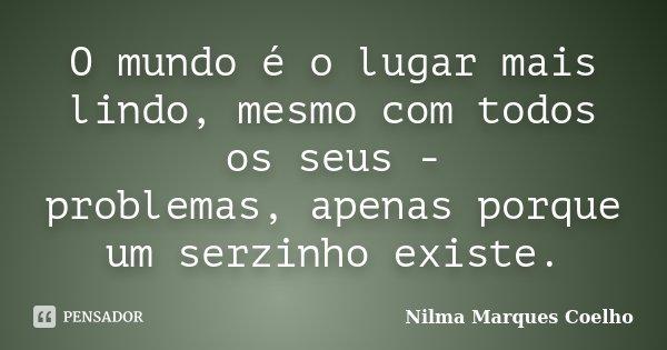 O mundo é o lugar mais lindo, mesmo com todos os seus - problemas, apenas porque um serzinho existe.... Frase de Nilma Marques Coelho.