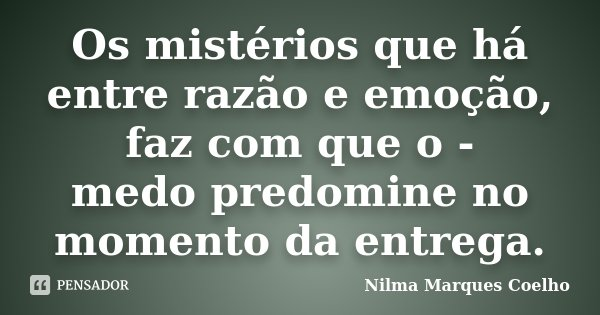 Os mistérios que há entre razão e emoção, faz com que o - medo predomine no momento da entrega.... Frase de Nilma Marques Coelho.