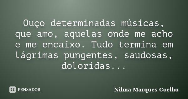 Ouço determinadas músicas, que amo, aquelas onde me acho e me encaixo. Tudo termina em lágrimas pungentes, saudosas, doloridas...... Frase de Nilma Marques Coelho.
