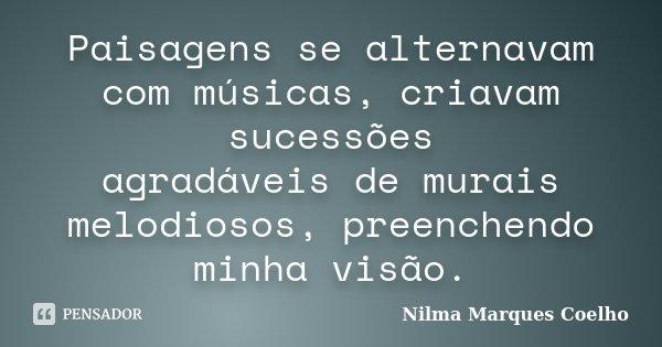 Paisagens se alternavam com músicas, criavam sucessões agradáveis de murais melodiosos, preenchendo minha visão.... Frase de Nilma Marques Coelho.