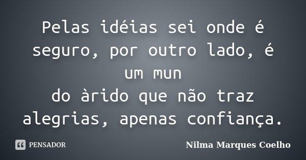 Pelas idéias sei onde é seguro, por outro lado, é um mun do àrido que não traz alegrias, apenas confiança.... Frase de Nilma Marques Coelho.