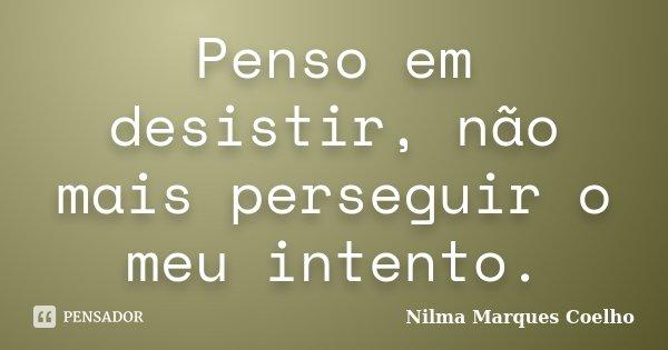 Penso em desistir, não mais perseguir o meu intento.... Frase de Nilma Marques Coelho.