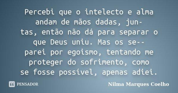 Percebi que o intelecto e alma andam de mãos dadas, jun- tas, então não dá para separar o que Deus uniu. Mas os se-- parei por egoismo, tentando me proteger do ... Frase de Nilma Marques Coelho.