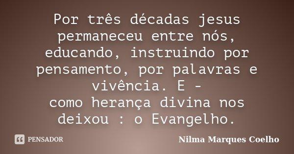 Por três décadas jesus permaneceu entre nós, educando, instruindo por pensamento, por palavras e vivência. E - como herança divina nos deixou : o Evangelho.... Frase de Nilma Marques Coelho.