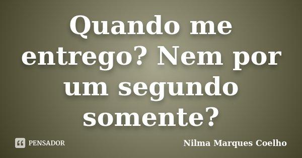 Quando me entrego? Nem por um segundo somente?... Frase de Nilma Marques Coelho.