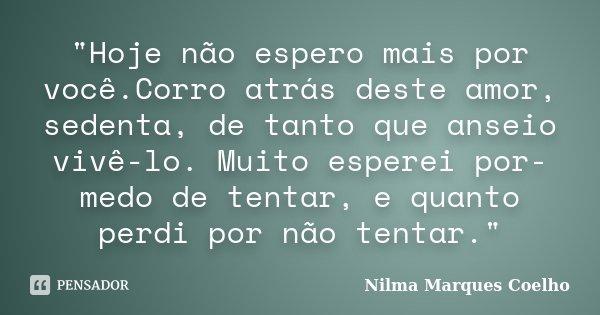 """""""Hoje não espero mais por você.Corro atrás deste amor, sedenta, de tanto que anseio vivê-lo. Muito esperei por- medo de tentar, e quanto perdi por não tent... Frase de Nilma Marques Coelho."""