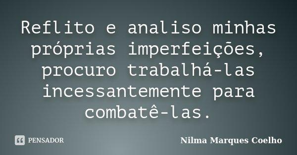 Reflito e analiso minhas próprias imperfeições, procuro trabalhá-las incessantemente para combatê-las.... Frase de Nilma Marques Coelho.