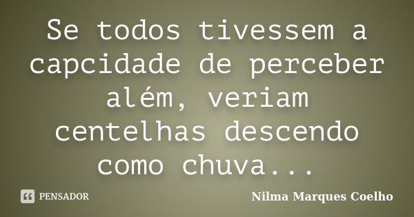 Se todos tivessem a capcidade de perceber além, veriam centelhas descendo como chuva...... Frase de Nilma Marques Coelho.