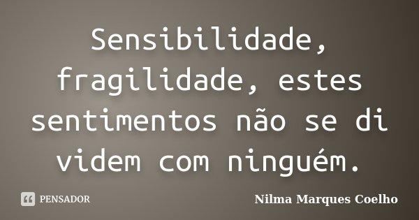 Sensibilidade, fragilidade, estes sentimentos não se di videm com ninguém.... Frase de Nilma Marques Coelho.