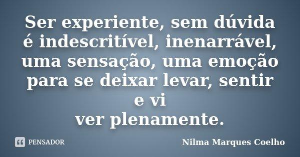 Ser experiente, sem dúvida é indescritível, inenarrável, uma sensação, uma emoção para se deixar levar, sentir e vi ver plenamente.... Frase de Nilma Marques Coelho.
