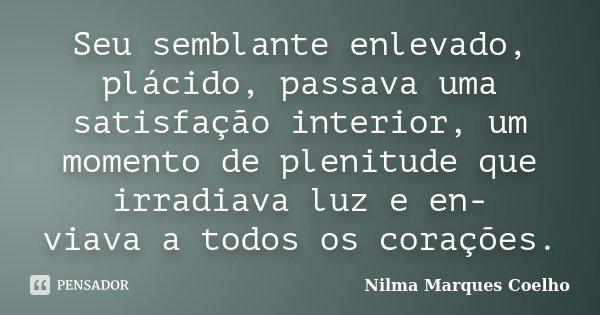 Seu semblante enlevado, plácido, passava uma satisfação interior, um momento de plenitude que irradiava luz e en- viava a todos os corações.... Frase de Nilma Marques Coelho.