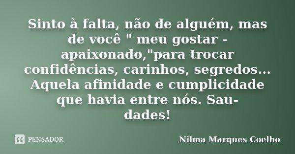 """Sinto à falta, não de alguém, mas de você """" meu gostar - apaixonado,""""para trocar confidências, carinhos, segredos... Aquela afinidade e cumplicidade q... Frase de Nilma Marques Coelho."""