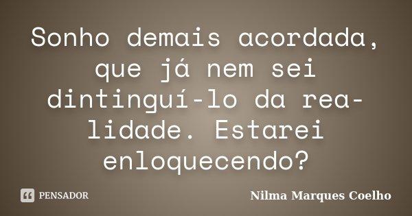 Sonho demais acordada, que já nem sei dintinguí-lo da rea- lidade. Estarei enloquecendo?... Frase de Nilma Marques Coelho.