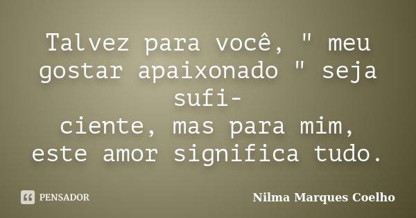 """Talvez para você, """" meu gostar apaixonado """" seja sufi- ciente, mas para mim, este amor significa tudo.... Frase de Nilma Marques Coelho."""