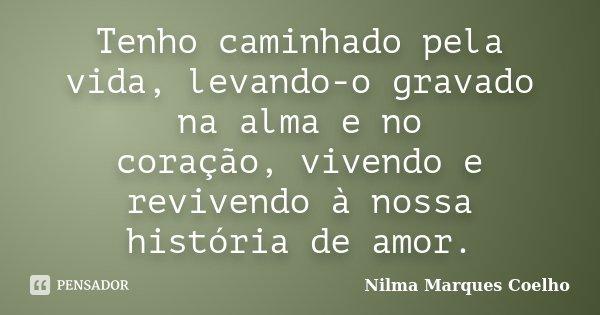 Tenho caminhado pela vida, levando-o gravado na alma e no coração, vivendo e revivendo à nossa história de amor.... Frase de Nilma Marques Coelho.