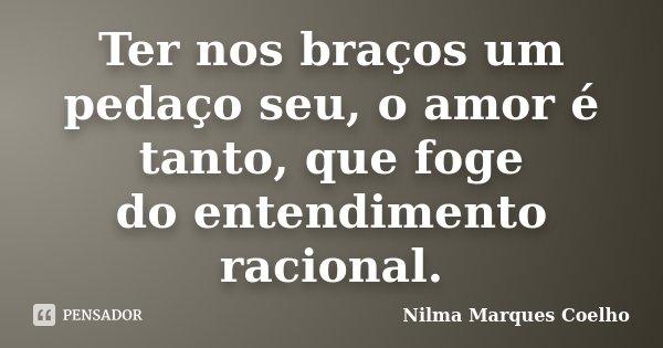 Ter nos braços um pedaço seu, o amor é tanto, que foge do entendimento racional.... Frase de Nilma Marques Coelho.
