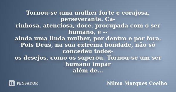 Tornou-se uma mulher forte e corajosa, perseverante. Ca- rinhosa, atenciosa, doce, procupada com o ser humano, e -- ainda uma linda mulher, por dentro e por for... Frase de Nilma Marques Coelho.