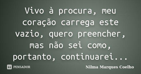 Vivo à procura, meu coração carrega este vazio, quero preencher, mas não sei como, portanto, continuarei...... Frase de Nilma Marques Coelho.
