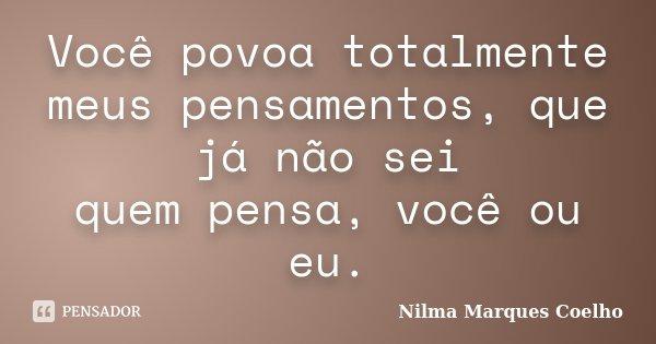 Você povoa totalmente meus pensamentos, que já não sei quem pensa, você ou eu.... Frase de Nilma Marques Coelho.