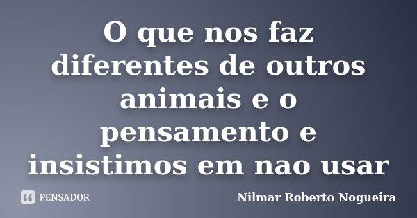 O que nos faz diferentes de outros animais e o pensamento e insistimos em nao usar... Frase de Nilmar Roberto Nogueira.
