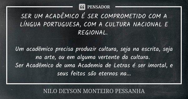 SER UM ACADÊMICO É SER COMPROMETIDO COM A LÍNGUA PORTUGUESA, COM A CULTURA NACIONAL E REGIONAL. Um acadêmico precisa produzir cultura, seja na escrita, seja na ... Frase de NILO DEYSON MONTEIRO PESSANHA.