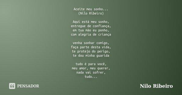 Aceite meu sonho... (Nilo Ribeiro) Aqui está meu sonho, entregue de confiança, em tua mão eu ponho, com alegria de criança venha sonhar comigo, faça parte desta... Frase de Nilo Ribeiro.