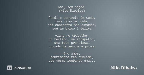 Amo, sem noção… (Nilo Ribeiro) Perdi o controle de tudo, fase nova na vida, não concentro nos estudos, sou um barco à deriva viajo no trabalho, no teclado, me a... Frase de Nilo Ribeiro.