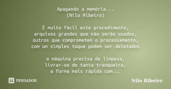 Apagando a memória... (Nilo Ribeiro) É muito fácil este procedimento, arquivos grandes que não serão usados, outros que comprometem o processamento, com um simp... Frase de Nilo Ribeiro.