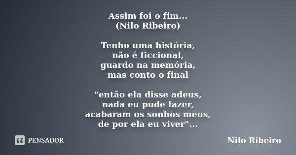 """Assim foi o fim... (Nilo Ribeiro) Tenho uma história, não é ficcional, guardo na memória, mas conto o final """"então ela disse adeus, nada eu pude fazer, aca... Frase de Nilo Ribeiro."""