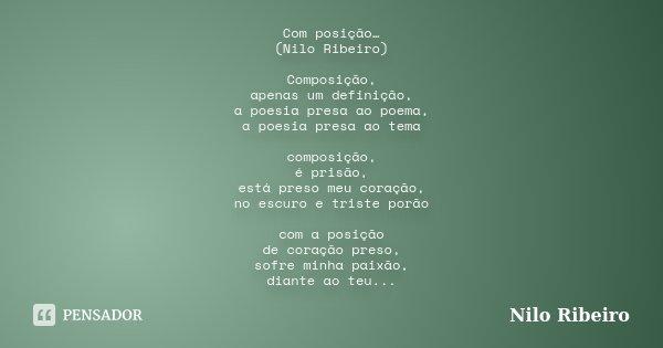 Com posição… (Nilo Ribeiro) Composição, apenas um definição, a poesia presa ao poema, a poesia presa ao tema composição, é prisão, está preso meu coração, no es... Frase de Nilo Ribeiro.