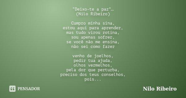 """""""Deixo-te a paz""""… (Nilo Ribeiro) Cumpro minha sina, estou aqui para aprender, mas tudo virou rotina, sou apenas sofrer, se você não me ensina, não sei como faze... Frase de Nilo Ribeiro."""