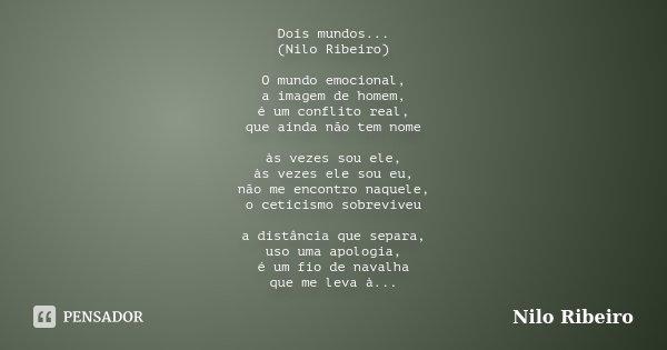 Dois mundos... (Nilo Ribeiro) O mundo emocional, a imagem de homem, é um conflito real, que ainda não tem nome às vezes sou ele, às vezes ele sou eu, não me enc... Frase de Nilo Ribeiro.