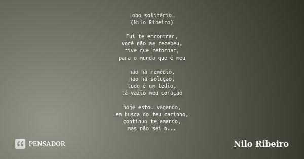 Lobo solitário… (Nilo Ribeiro) Fui te encontrar, você não me recebeu, tive que retornar, para o mundo que é meu não há remédio, não há solução, tudo é um tédio,... Frase de Nilo Ribeiro.