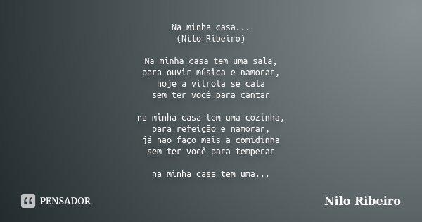 Na minha casa... (Nilo Ribeiro) Na minha casa tem uma sala, para ouvir música e namorar, hoje a vitrola se cala sem ter você para cantar na minha casa tem uma c... Frase de Nilo Ribeiro.