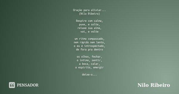 Oração para aliviar... (Nilo Ribeiro) Respire com calma, puxe, e solte, relaxe sua alma, vai, e volte um ritmo compassado, nem rápido nem lento, o eu é introspe... Frase de Nilo Ribeiro.