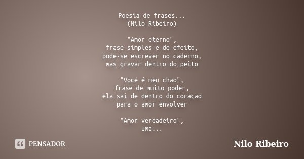 """Poesia de frases... (Nilo Ribeiro) """"Amor eterno"""", frase simples e de efeito, pode-se escrever no caderno, mas gravar dentro do peito """"Você é meu ... Frase de Nilo Ribeiro."""