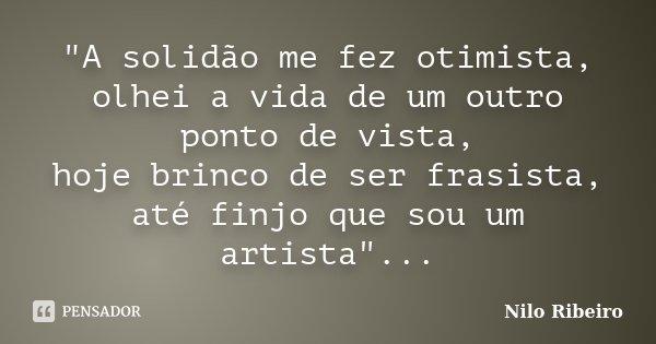 """""""A solidão me fez otimista, olhei a vida de um outro ponto de vista, hoje brinco de ser frasista, até finjo que sou um artista""""...... Frase de Nilo Ribeiro."""