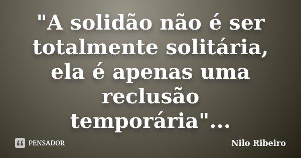 """""""A solidão não é ser totalmente solitária, ela é apenas uma reclusão temporária""""...... Frase de Nilo Ribeiro."""