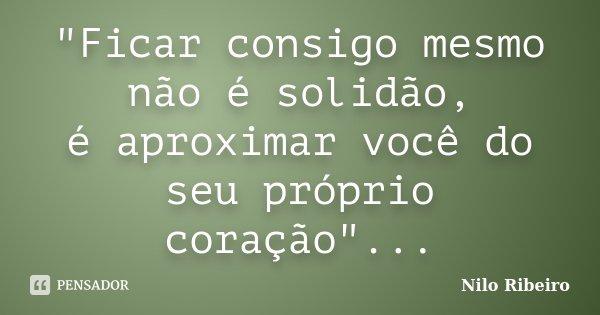 """""""Ficar consigo mesmo não é solidão, é aproximar você do seu próprio coração""""...... Frase de Nilo Ribeiro."""