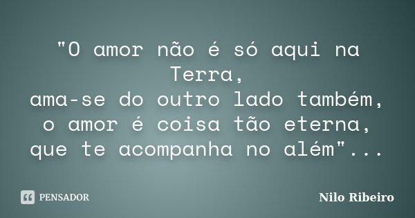 """""""O amor não é só aqui na Terra, ama-se do outro lado também, o amor é coisa tão eterna, que te acompanha no além""""...... Frase de Nilo Ribeiro."""
